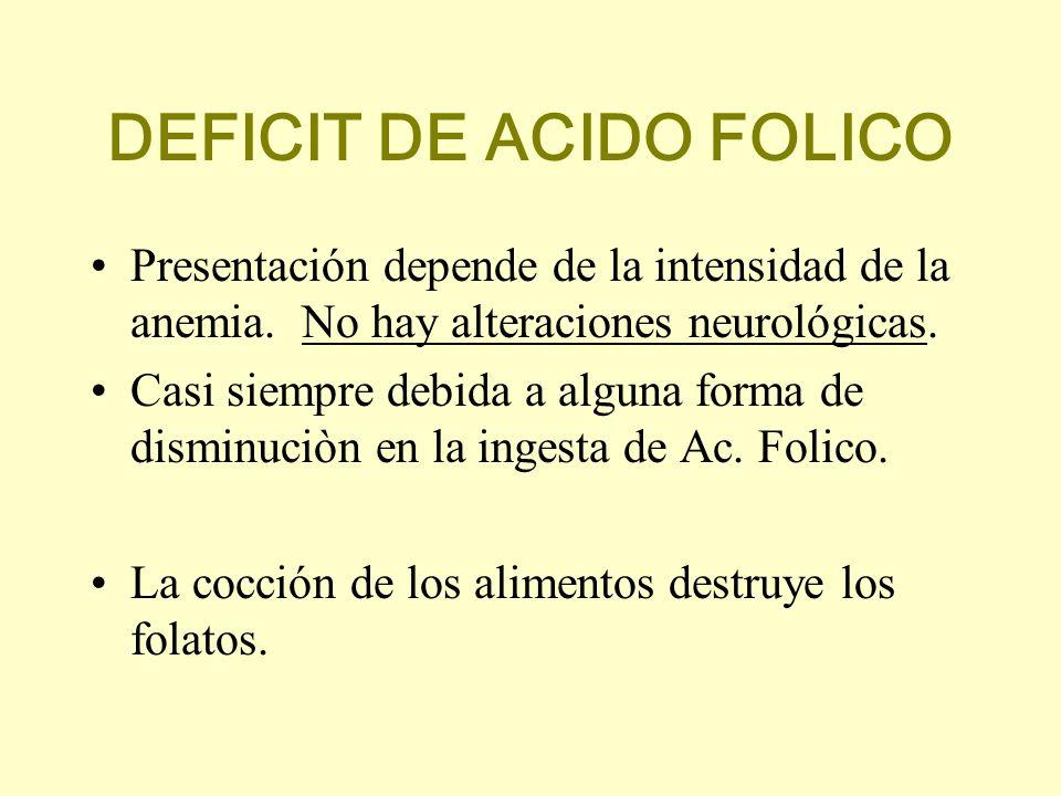 DEFICIT DE ACIDO FOLICO Presentación depende de la intensidad de la anemia. No hay alteraciones neurológicas. Casi siempre debida a alguna forma de di