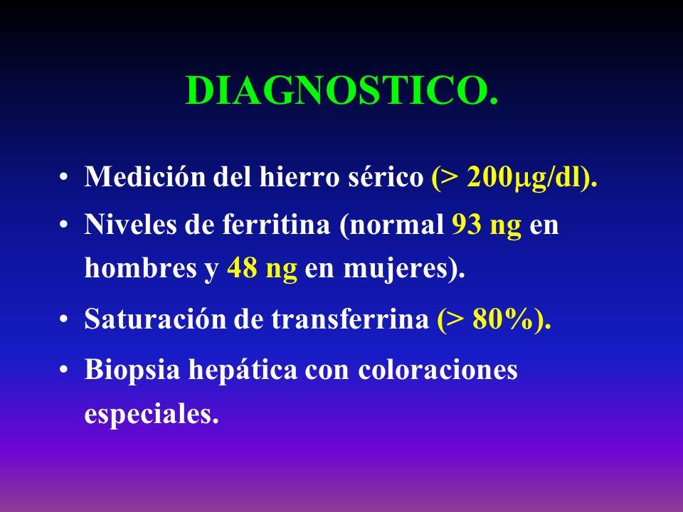 DIAGNOSTICO. Medición del hierro sérico (> 200 g/dl). Niveles de ferritina (normal 93 ng en hombres y 48 ng en mujeres). Saturación de transferrina (>