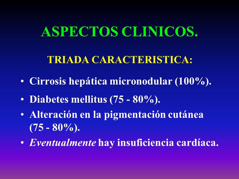 ASPECTOS CLINICOS. TRIADA CARACTERISTICA: Cirrosis hepática micronodular (100%). Diabetes mellitus (75 - 80%). Alteración en la pigmentación cutánea (