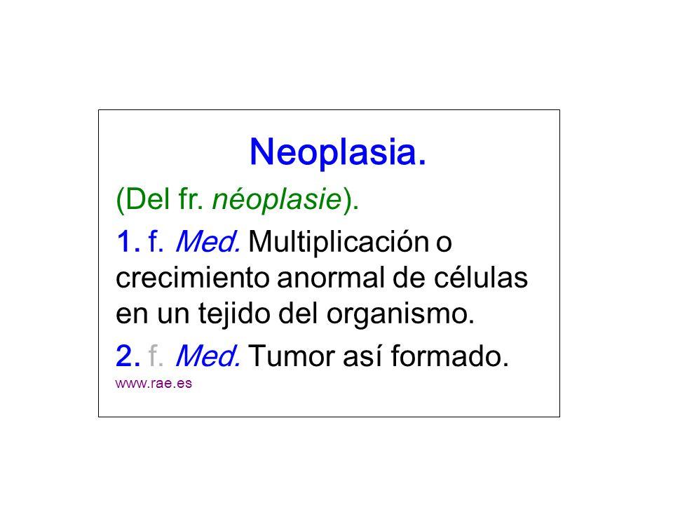 Neoplasia. (Del fr. néoplasie). 1. f. Med. Multiplicación o crecimiento anormal de células en un tejido del organismo. 2. f. Med. Tumor así formado. w