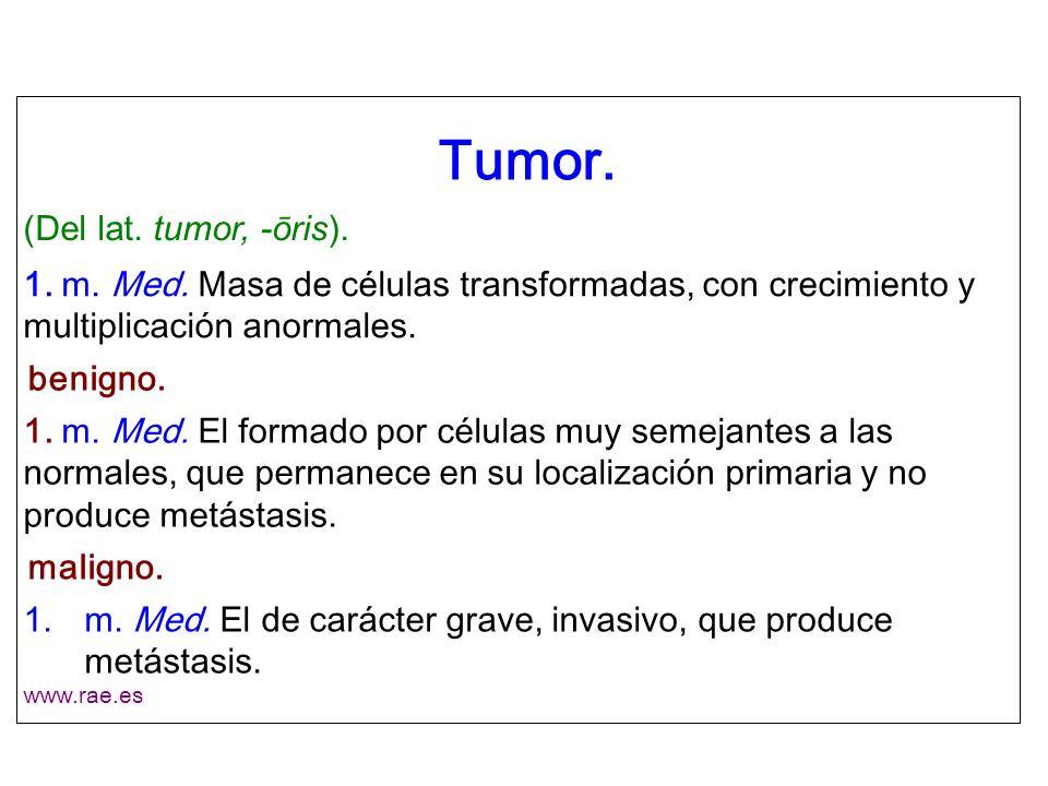 Tumor. (Del lat. tumor, -ōris). 1. m. Med. Masa de células transformadas, con crecimiento y multiplicación anormales. benigno. 1. m. Med. El formado p