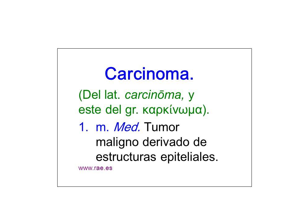 Carcinoma. (Del lat. carcinōma, y este del gr. καρκ νωμα). 1.m. Med. Tumor maligno derivado de estructuras epiteliales. www.rae.es