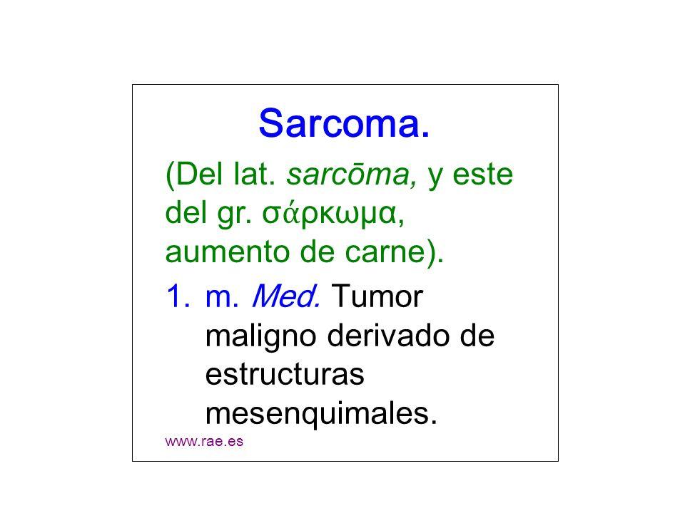 Sarcoma. (Del lat. sarcōma, y este del gr. σ ρκωμα, aumento de carne). 1.m. Med. Tumor maligno derivado de estructuras mesenquimales. www.rae.es