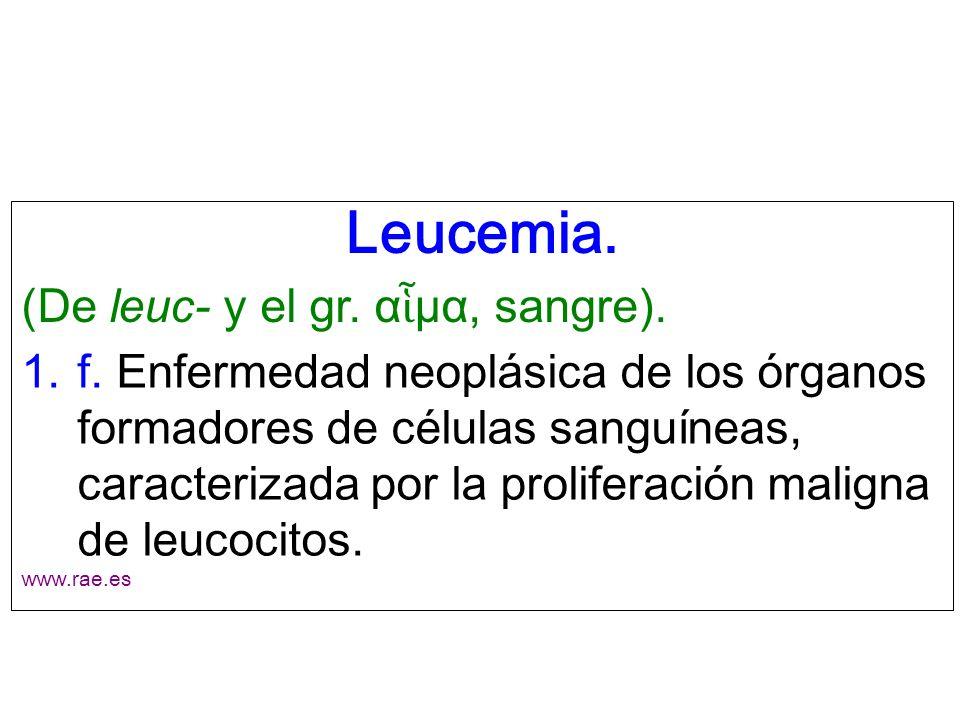 Leucemia. (De leuc- y el gr. α μα, sangre). 1.f. Enfermedad neoplásica de los órganos formadores de células sanguíneas, caracterizada por la prolifera
