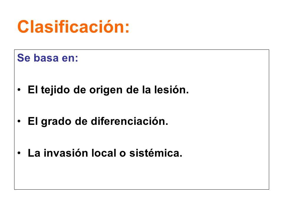 Clasificación: Se basa en: El tejido de origen de la lesión. El grado de diferenciación. La invasión local o sistémica.