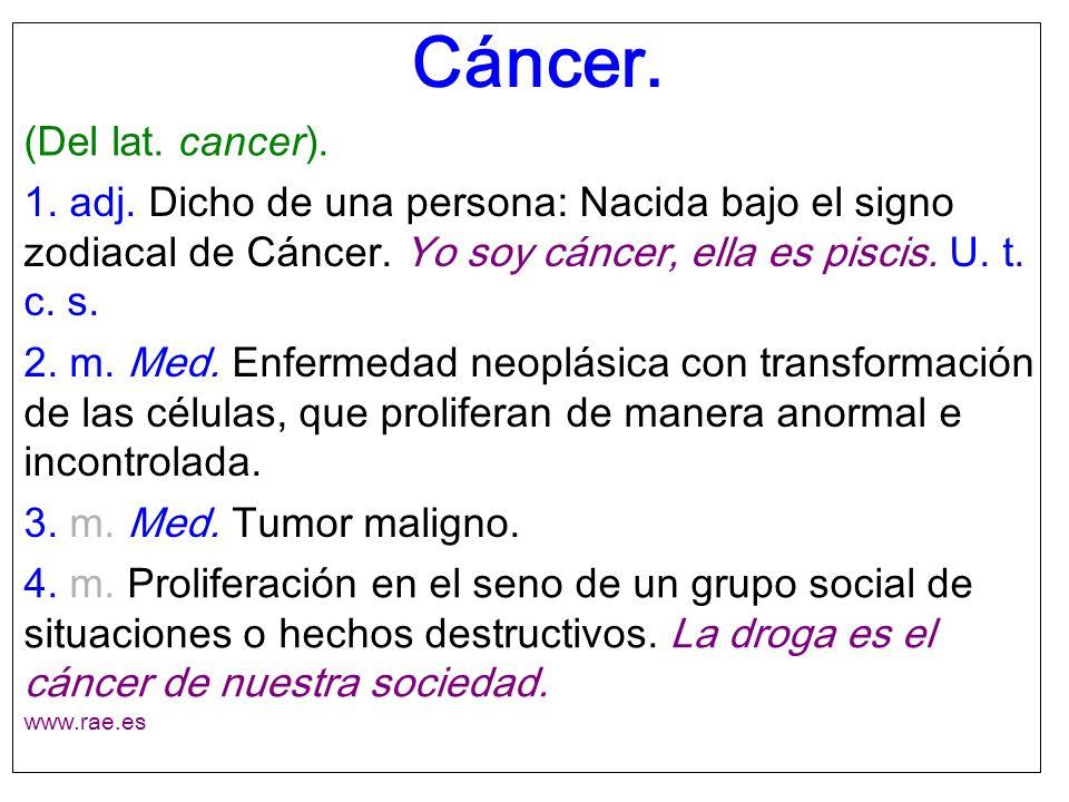 Cáncer. (Del lat. cancer). 1. adj. Dicho de una persona: Nacida bajo el signo zodiacal de Cáncer. Yo soy cáncer, ella es piscis. U. t. c. s. 2. m. Med