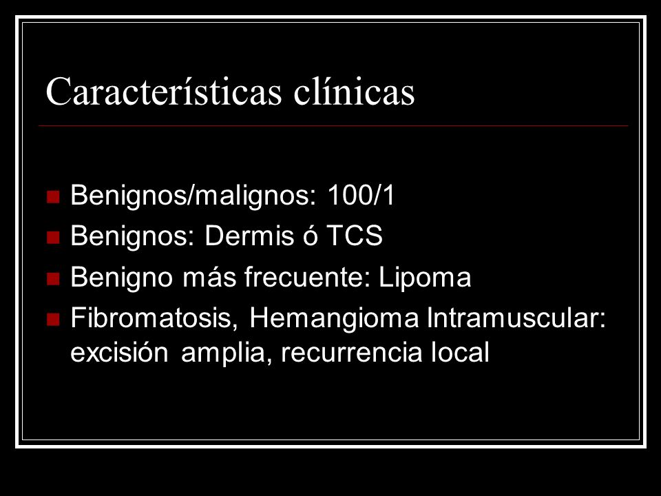 Características clínicas Benignos/malignos: 100/1 Benignos: Dermis ó TCS Benigno más frecuente: Lipoma Fibromatosis, Hemangioma Intramuscular: excisió