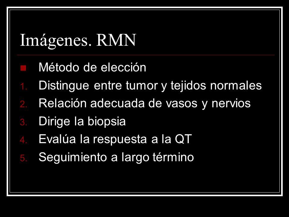 Imágenes. RMN Método de elección 1. Distingue entre tumor y tejidos normales 2. Relación adecuada de vasos y nervios 3. Dirige la biopsia 4. Evalúa la
