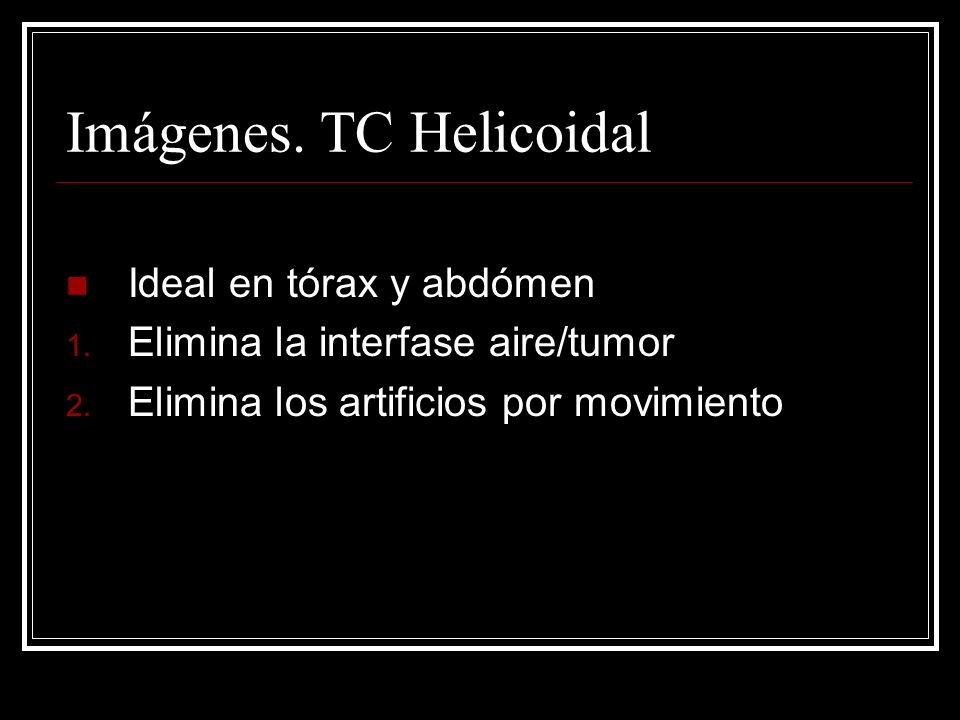 Imágenes. TC Helicoidal Ideal en tórax y abdómen 1. Elimina la interfase aire/tumor 2. Elimina los artificios por movimiento