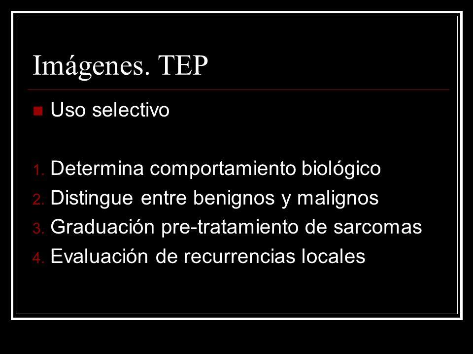 Imágenes. TEP Uso selectivo 1. Determina comportamiento biológico 2. Distingue entre benignos y malignos 3. Graduación pre-tratamiento de sarcomas 4.
