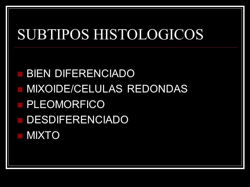 SUBTIPOS HISTOLOGICOS BIEN DIFERENCIADO MIXOIDE/CELULAS REDONDAS PLEOMORFICO DESDIFERENCIADO MIXTO