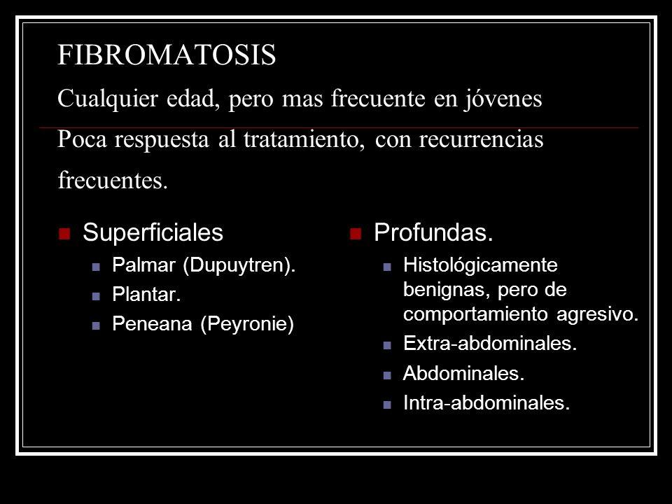 FIBROMATOSIS Cualquier edad, pero mas frecuente en jóvenes Poca respuesta al tratamiento, con recurrencias frecuentes. Superficiales Palmar (Dupuytren