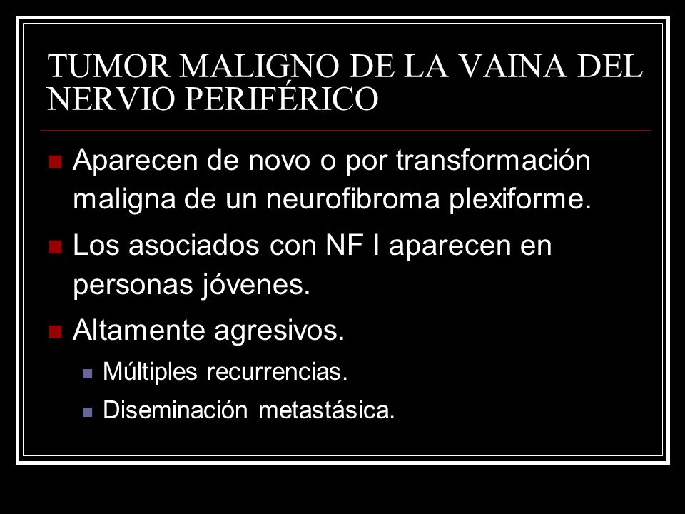 TUMOR MALIGNO DE LA VAINA DEL NERVIO PERIFÉRICO Aparecen de novo o por transformación maligna de un neurofibroma plexiforme. Los asociados con NF I ap
