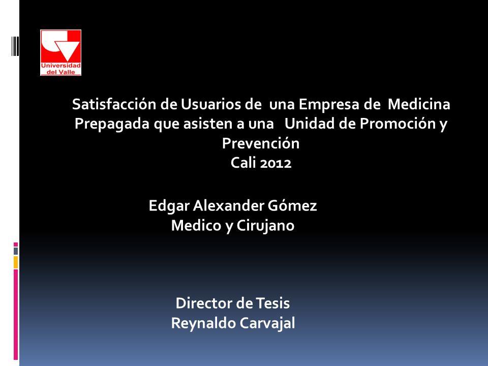 Edgar Alexander Gómez Medico y Cirujano Director de Tesis Reynaldo Carvajal Satisfacción de Usuarios de una Empresa de Medicina Prepagada que asisten a una Unidad de Promoción y Prevención Cali 2012