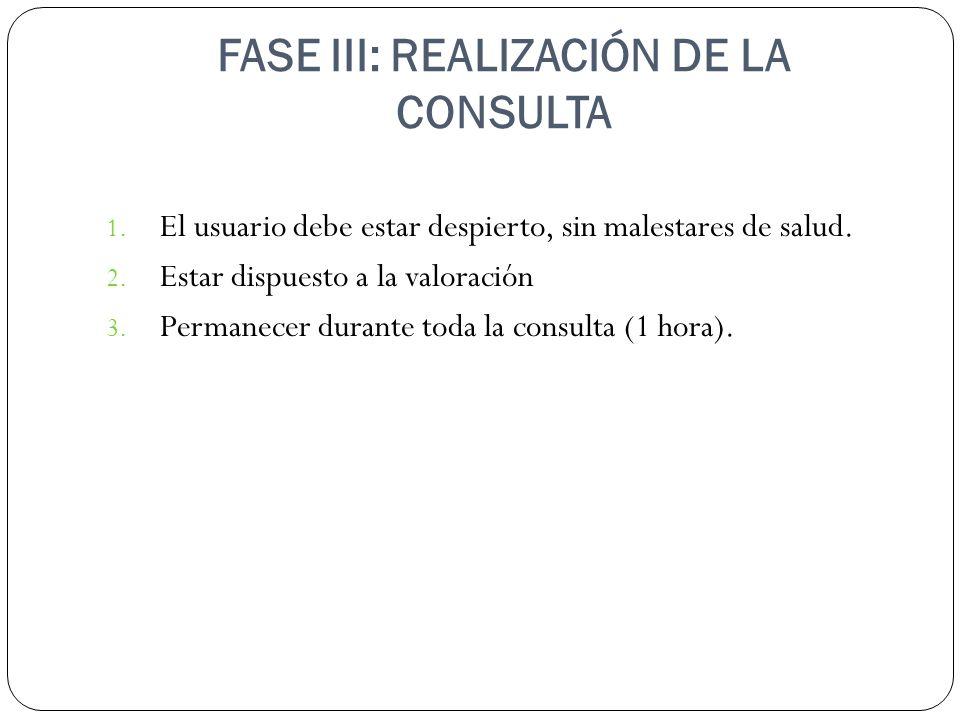FASE III: REALIZACIÓN DE LA CONSULTA 1. El usuario debe estar despierto, sin malestares de salud. 2. Estar dispuesto a la valoración 3. Permanecer dur