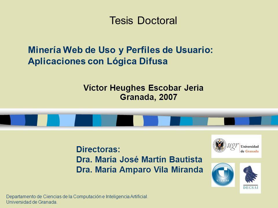 Minería Web de Uso y Perfiles de Usuario: Aplicaciones con Lógica Difusa Víctor Heughes Escobar Jeria Granada, 2007 Directoras: Dra. María José Martín