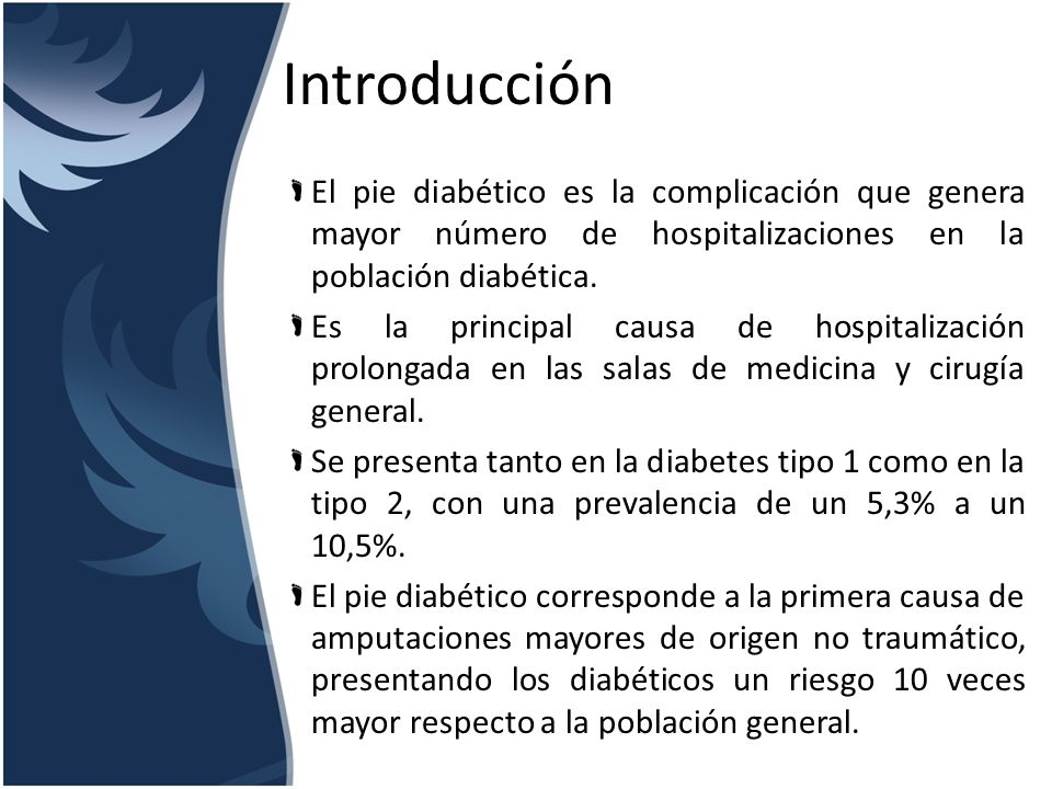 Introducción El pie diabético es la complicación que genera mayor número de hospitalizaciones en la población diabética. Es la principal causa de hosp