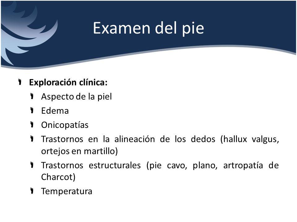 Examen del pie Exploración clínica: Aspecto de la piel Edema Onicopatías Trastornos en la alineación de los dedos (hallux valgus, ortejos en martillo)