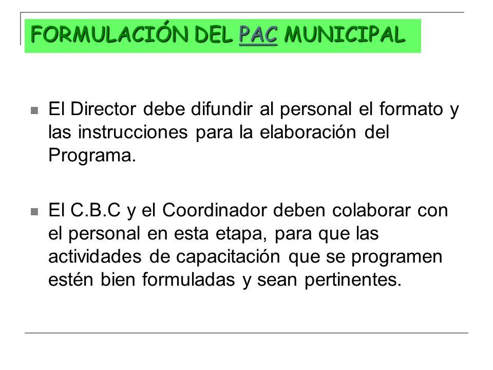 FORMULACIÓN DEL PAC MUNICIPAL PAC El Director debe difundir al personal el formato y las instrucciones para la elaboración del Programa. El C.B.C y el