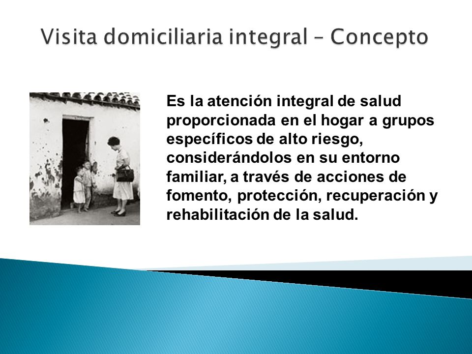 Es la atención integral de salud proporcionada en el hogar a grupos específicos de alto riesgo, considerándolos en su entorno familiar, a través de ac