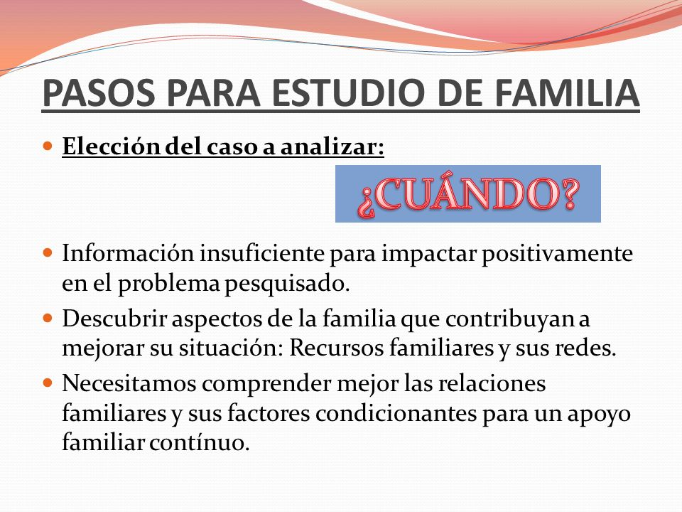 PASOS PARA ESTUDIO DE FAMILIA Elección del caso a analizar: Información insuficiente para impactar positivamente en el problema pesquisado. Descubrir
