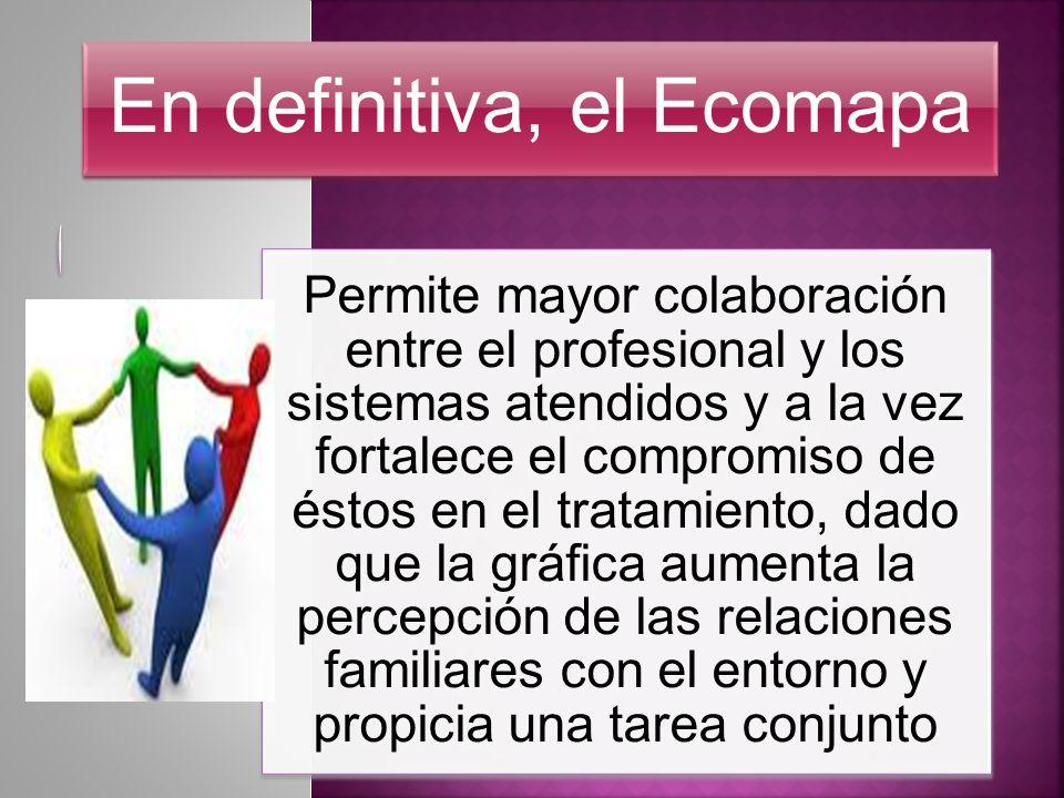 En definitiva, el Ecomapa Permite mayor colaboración entre el profesional y los sistemas atendidos y a la vez fortalece el compromiso de éstos en el t