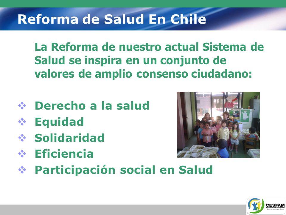 Reforma de Salud En Chile La Reforma de nuestro actual Sistema de Salud se inspira en un conjunto de valores de amplio consenso ciudadano: Derecho a l