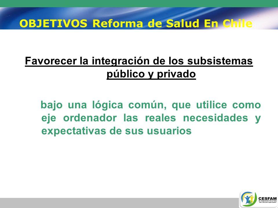OBJETIVOS Reforma de Salud En Chile Favorecer la integración de los subsistemas público y privado bajo una lógica común, que utilice como eje ordenado