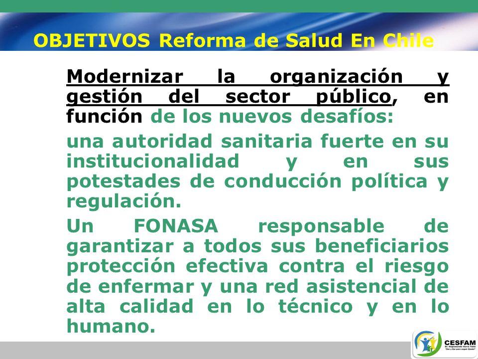 OBJETIVOS Reforma de Salud En Chile Modernizar la organización y gestión del sector público, en función de los nuevos desafíos: Unaseparación de funciones con la gestión de los Servicios de Salud Una separación de funciones con la gestión de los Servicios de Salud Establecer normas para mejorar la gestión de estos, en el ámbito Asistencial.