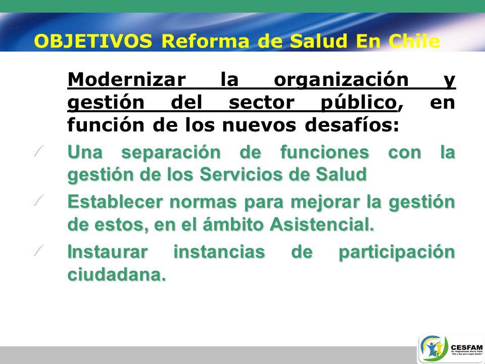 OBJETIVOS Reforma de Salud En Chile Modernizar la organización y gestión del sector público, en función de los nuevos desafíos: Unaseparación de funci