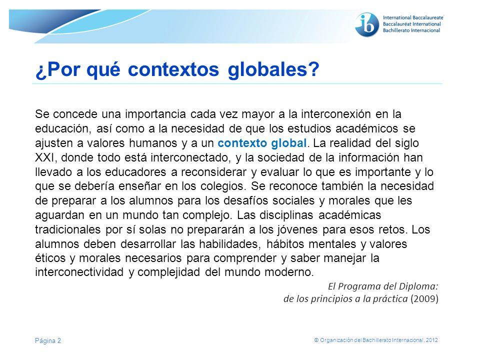 © Organización del Bachillerato Internacional, 2012 ¿Por qué contextos globales? Se concede una importancia cada vez mayor a la interconexión en la ed