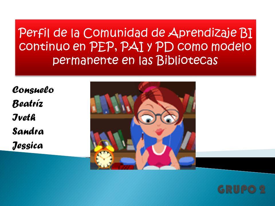 Consuelo Beatríz Iveth Sandra Jessica Perfil de la Comunidad de Aprendizaje BI continuo en PEP, PAI y PD como modelo permanente en las Bibliotecas