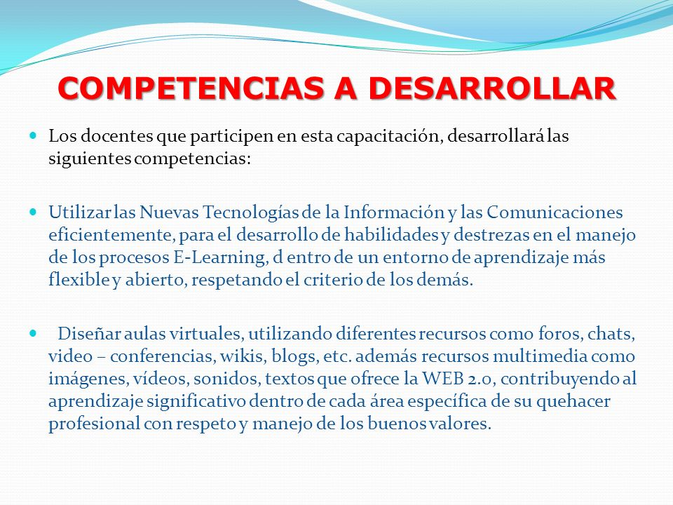 COMPETENCIAS A DESARROLLAR Los docentes que participen en esta capacitación, desarrollará las siguientes competencias: Utilizar las Nuevas Tecnologías