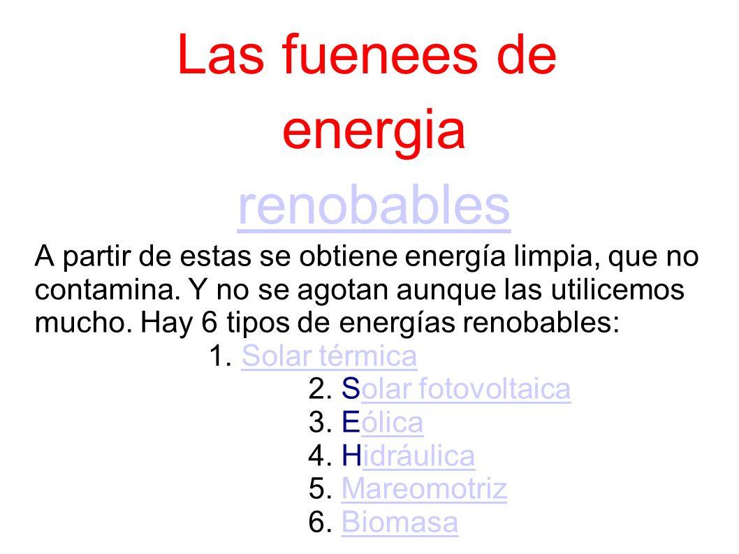 Las fuenees de energia renobablesrenobables A partir de estas se obtiene energía limpia, que no contamina.