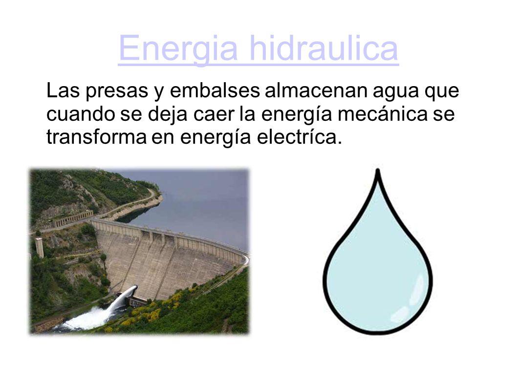 Energia hidraulica Las presas y embalses almacenan agua que cuando se deja caer la energía mecánica se transforma en energía electríca.