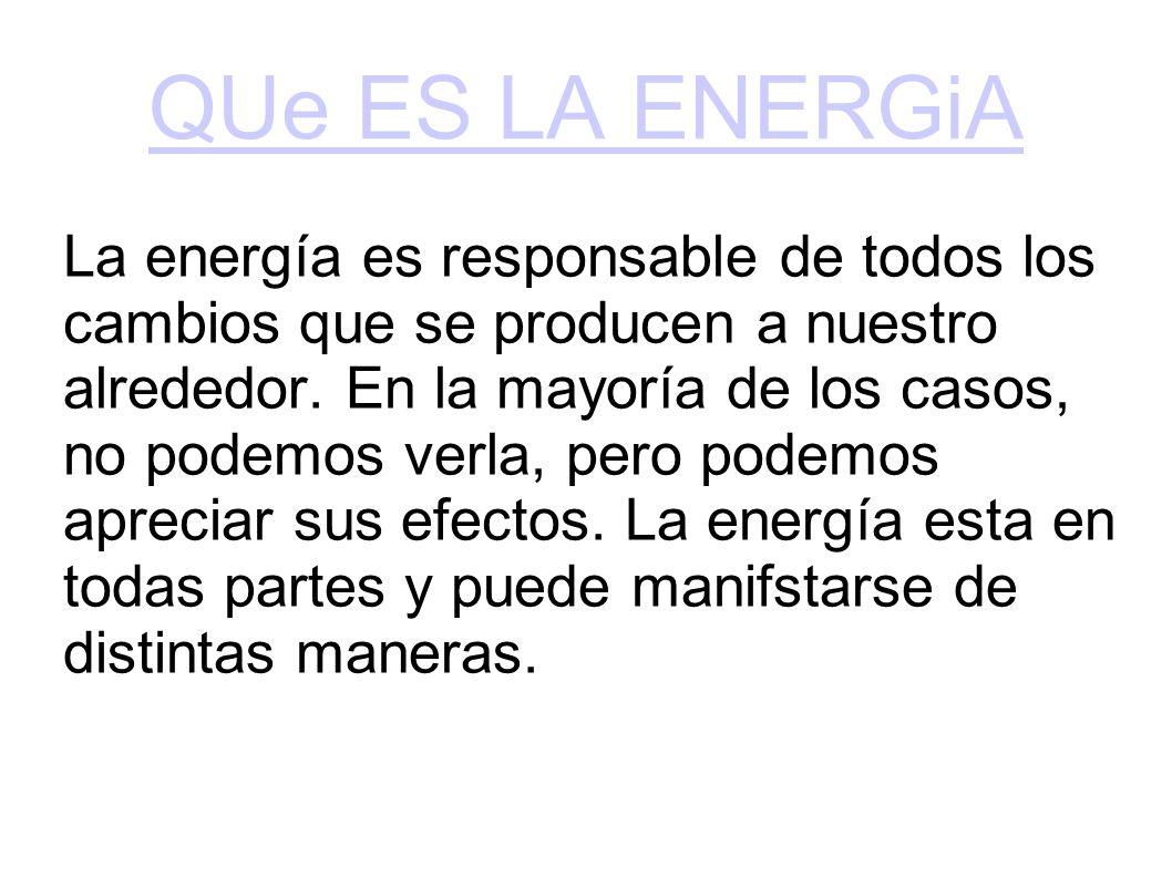 QUe ES LA ENERGiA La energía es responsable de todos los cambios que se producen a nuestro alrededor.