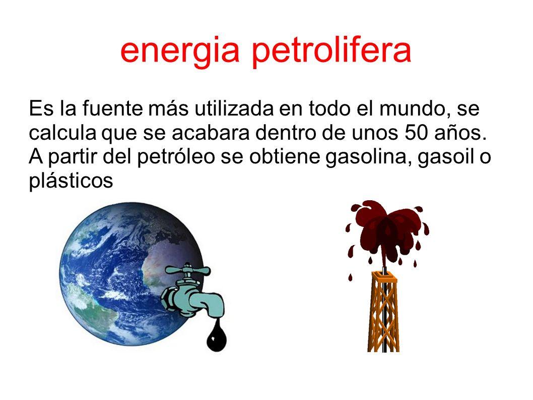 energia petrolifera Es la fuente más utilizada en todo el mundo, se calcula que se acabara dentro de unos 50 años.