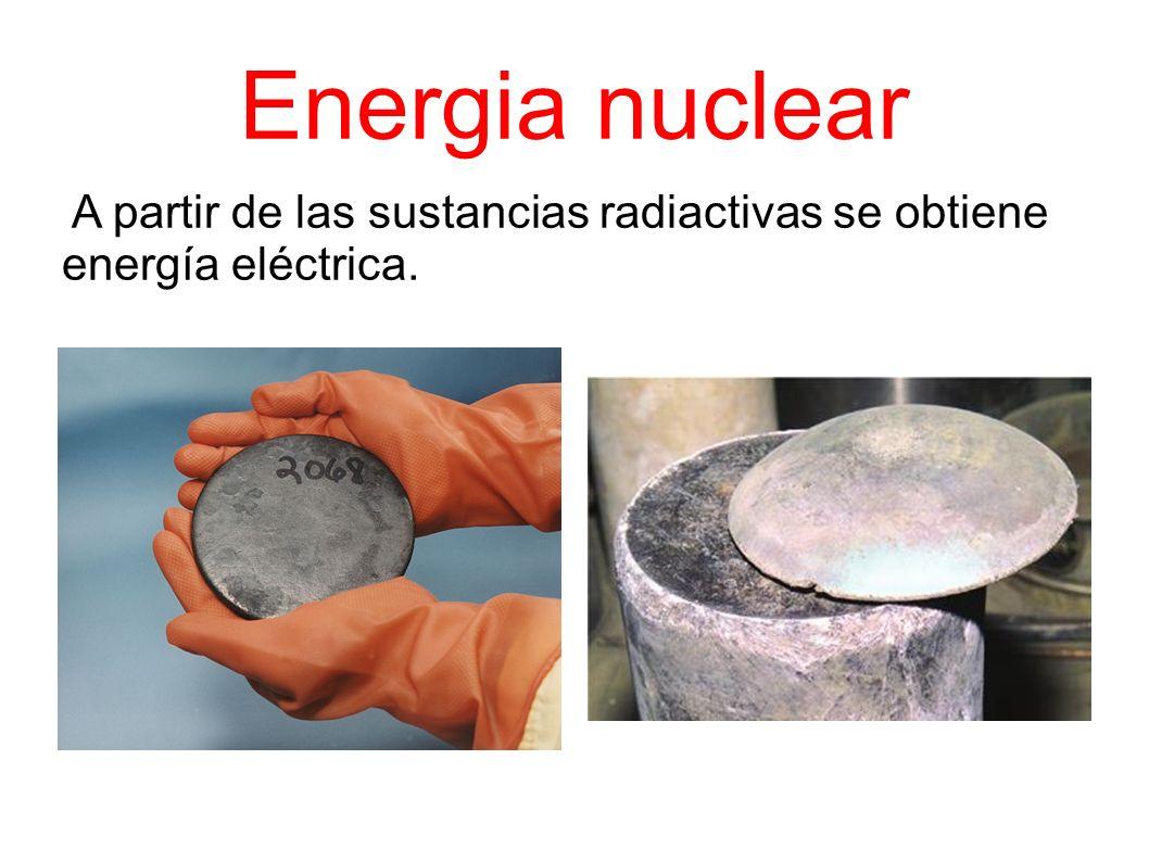 A partir de las sustancias radiactivas se obtiene energía eléctrica.