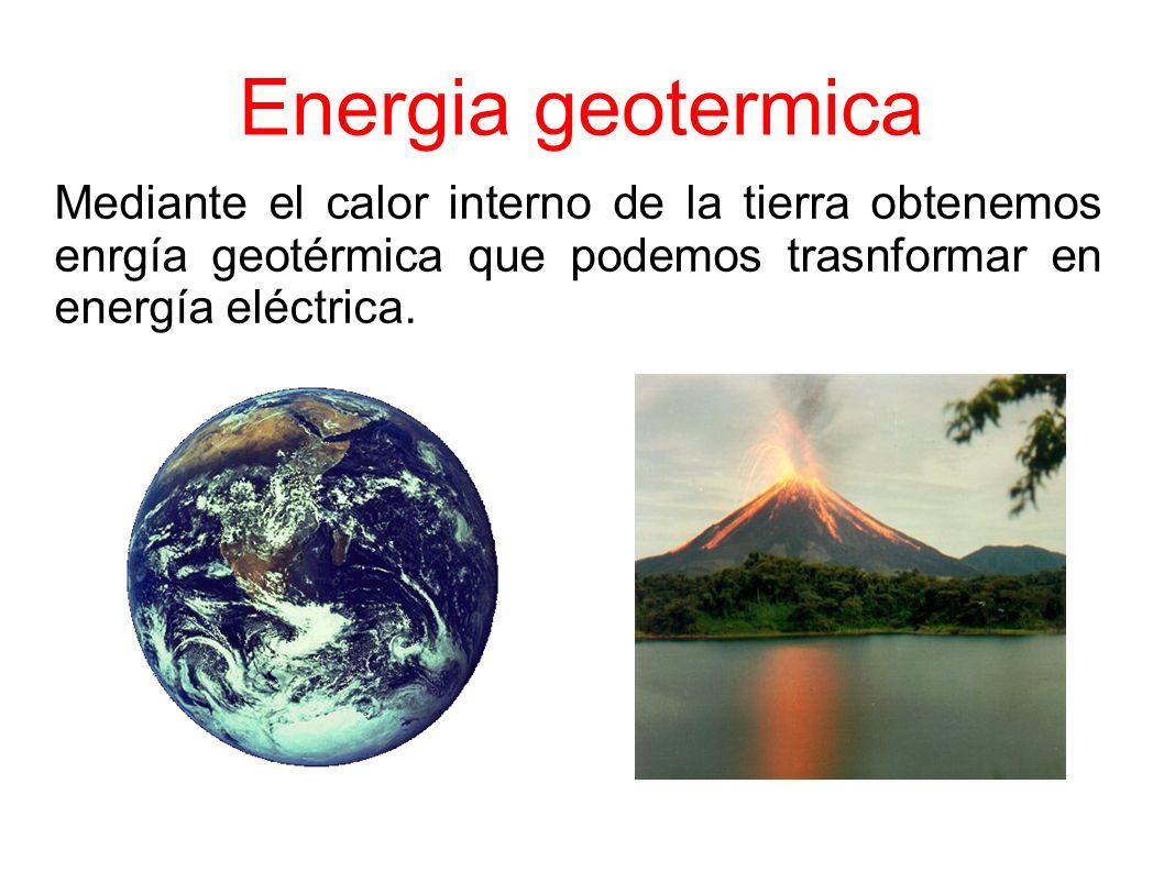 Energia geotermica Mediante el calor interno de la tierra obtenemos enrgía geotérmica que podemos trasnformar en energía eléctrica.