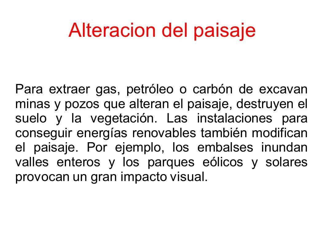 Alteracion del paisaje Para extraer gas, petróleo o carbón de excavan minas y pozos que alteran el paisaje, destruyen el suelo y la vegetación.