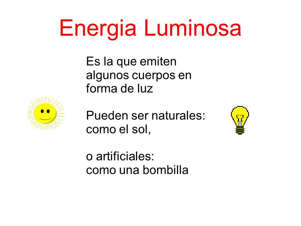 Energia Luminosa Es la que emiten algunos cuerpos en forma de luz Pueden ser naturales: como el sol, o artificiales: como una bombilla