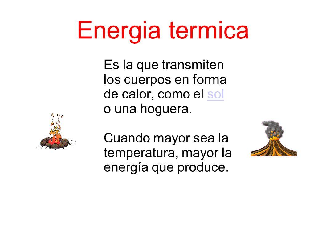 Energia termica Es la que transmiten los cuerpos en forma de calor, como el sol o una hoguera.sol Cuando mayor sea la temperatura, mayor la energía que produce.