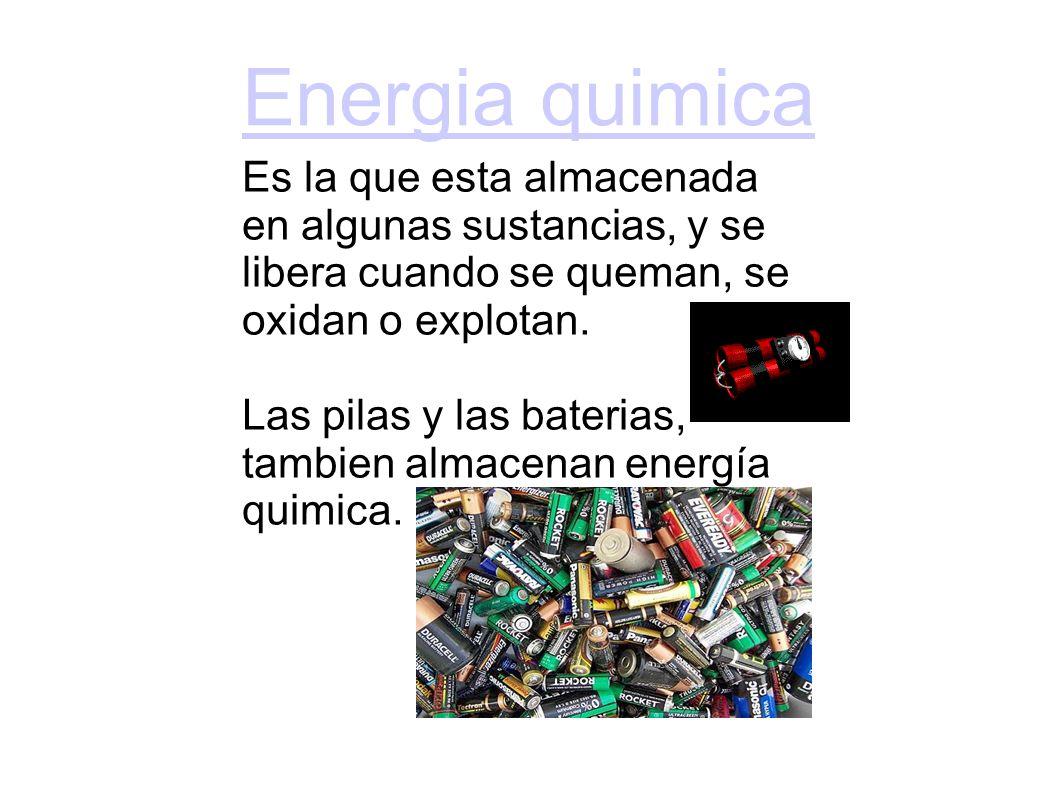 Energia quimica Es la que esta almacenada en algunas sustancias, y se libera cuando se queman, se oxidan o explotan.