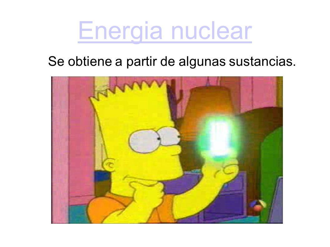 Energia nuclear Se obtiene a partir de algunas sustancias.