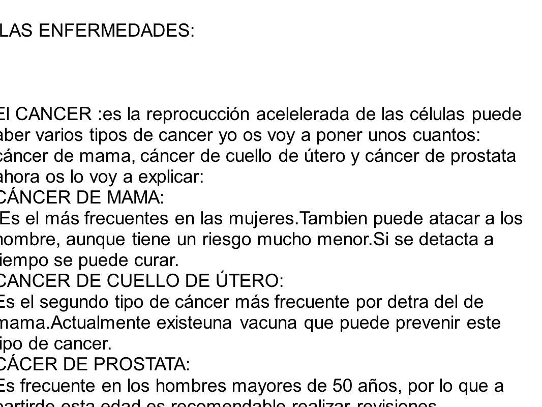 LAS ENFERMEDADES: El CANCER :es la reprocucción acelelerada de las células puede aber varios tipos de cancer yo os voy a poner unos cuantos: cáncer de