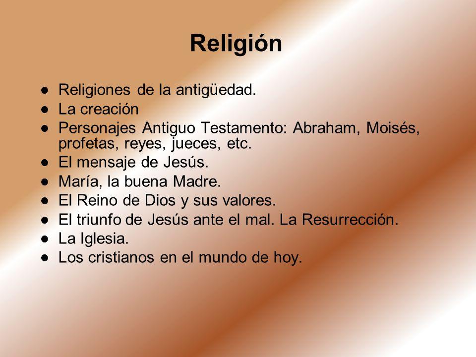 Religión Religiones de la antigüedad. La creación Personajes Antiguo Testamento: Abraham, Moisés, profetas, reyes, jueces, etc. El mensaje de Jesús. M