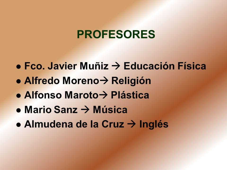 PROFESORES Fco. Javier Muñiz Educación Física Alfredo Moreno Religión Alfonso Maroto Plástica Mario Sanz Música Almudena de la Cruz Inglés