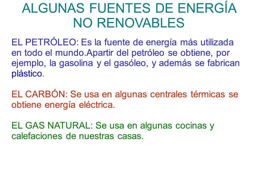 ALGUNAS FUENTES DE ENERGÍA NO RENOVABLES EL PETRÓLEO: Es la fuente de energía más utilizada en todo el mundo.Apartir del petróleo se obtiene, por ejem