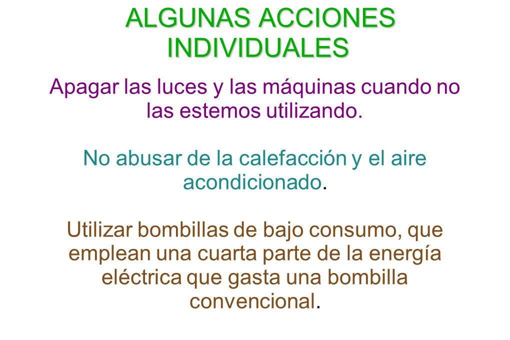 ALGUNAS ACCIONES INDIVIDUALES ALGUNAS ACCIONES INDIVIDUALES Apagar las luces y las máquinas cuando no las estemos utilizando. No abusar de la calefacc