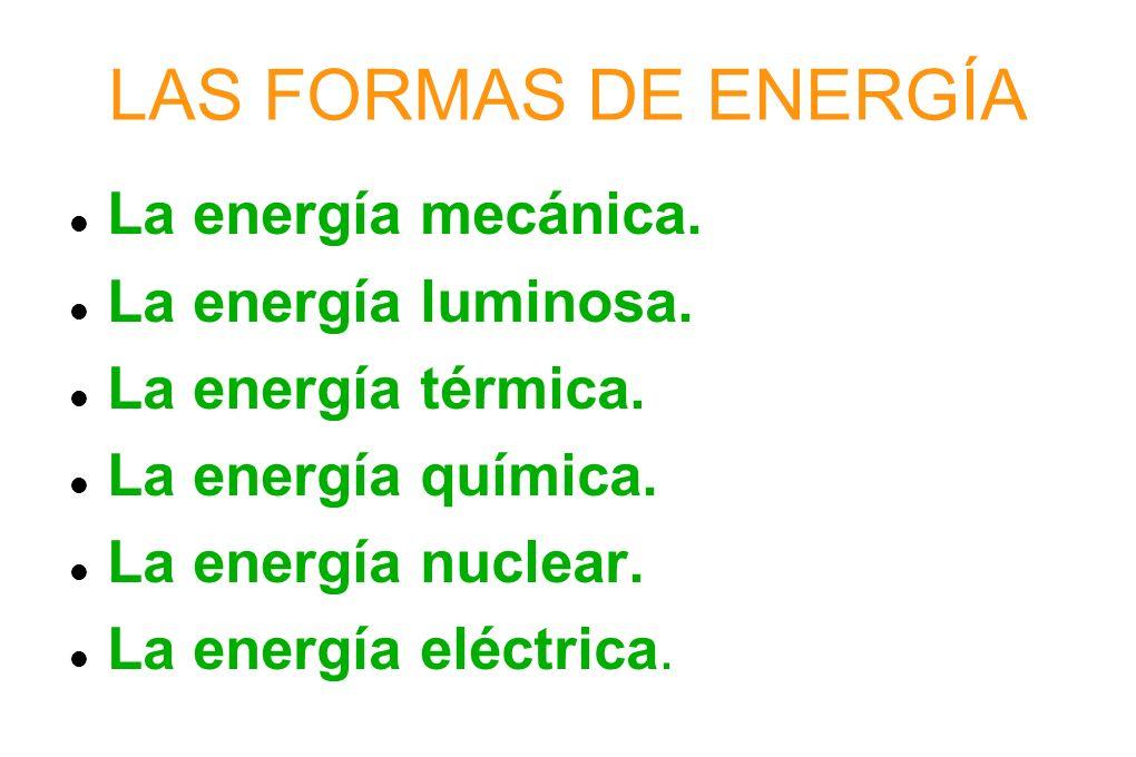 LAS FORMAS DE ENERGÍA La energía mecánica. La energía luminosa. La energía térmica. La energía química. La energía nuclear. La energía eléctrica.